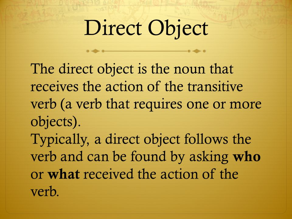 Direct ObjectThe direct object is the noun that receives the action of the transitive verb (a verb that requires one or more objects).
