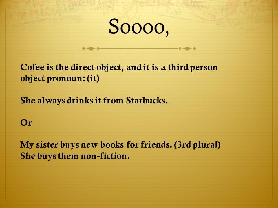 Soooo,Cofee is the direct object, and it is a third person object pronoun: (it) She always drinks it from Starbucks.