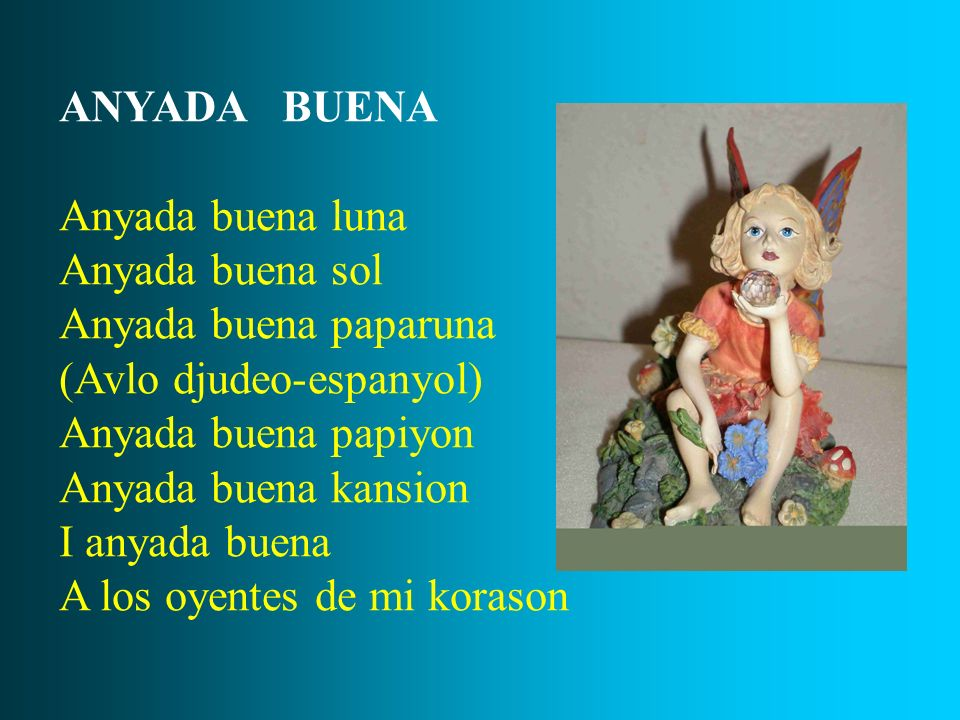 ANYADA BUENA Anyada buena luna. Anyada buena sol. Anyada buena paparuna. (Avlo djudeo-espanyol)