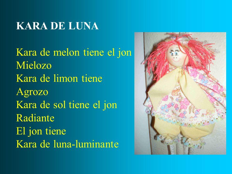 KARA DE LUNA Kara de melon tiene el jon. Mielozo. Kara de limon tiene. Agrozo. Kara de sol tiene el jon.