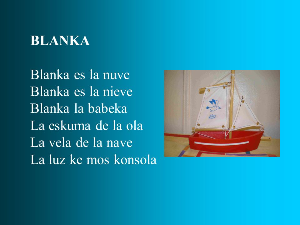 BLANKA Blanka es la nuve. Blanka es la nieve. Blanka la babeka. La eskuma de la ola. La vela de la nave.
