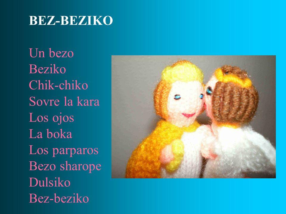 BEZ-BEZIKO Un bezo. Beziko. Chik-chiko. Sovre la kara. Los ojos. La boka. Los parparos. Bezo sharope.