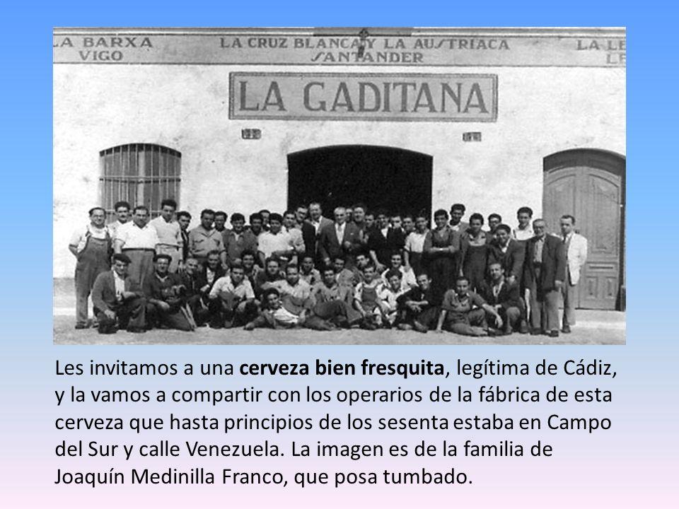 Les invitamos a una cerveza bien fresquita, legítima de Cádiz, y la vamos a compartir con los operarios de la fábrica de esta cerveza que hasta principios de los sesenta estaba en Campo del Sur y calle Venezuela.