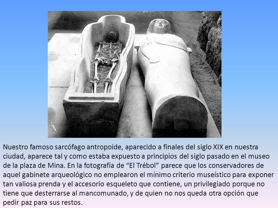 Nuestro famoso sarcófago antropoide, aparecido a finales del siglo XIX en nuestra ciudad, aparece tal y como estaba expuesto a principios del siglo pasado en el museo de la plaza de Mina.