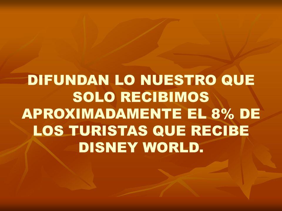 DIFUNDAN LO NUESTRO QUE SOLO RECIBIMOS APROXIMADAMENTE EL 8% DE LOS TURISTAS QUE RECIBE DISNEY WORLD.