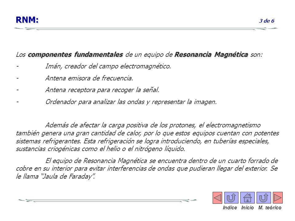 RNM: 3 de 6 Los componentes fundamentales de un equipo de Resonancia Magnética son: - Imán, creador del campo electromagnético.