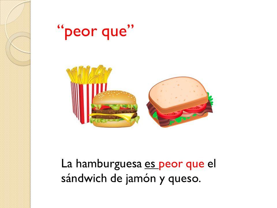 La hamburguesa es peor que el sándwich de jamón y queso.