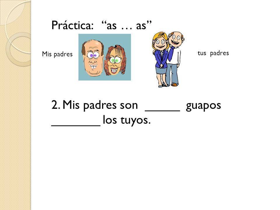 2. Mis padres son _____ guapos _______ los tuyos.