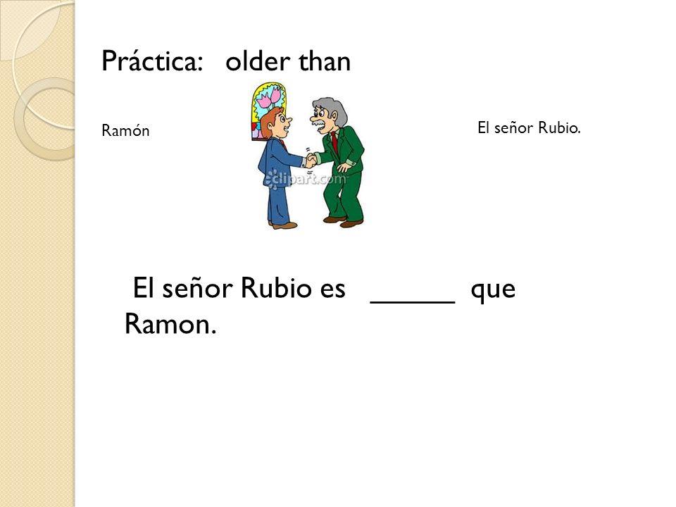 El señor Rubio es _____ que Ramon.