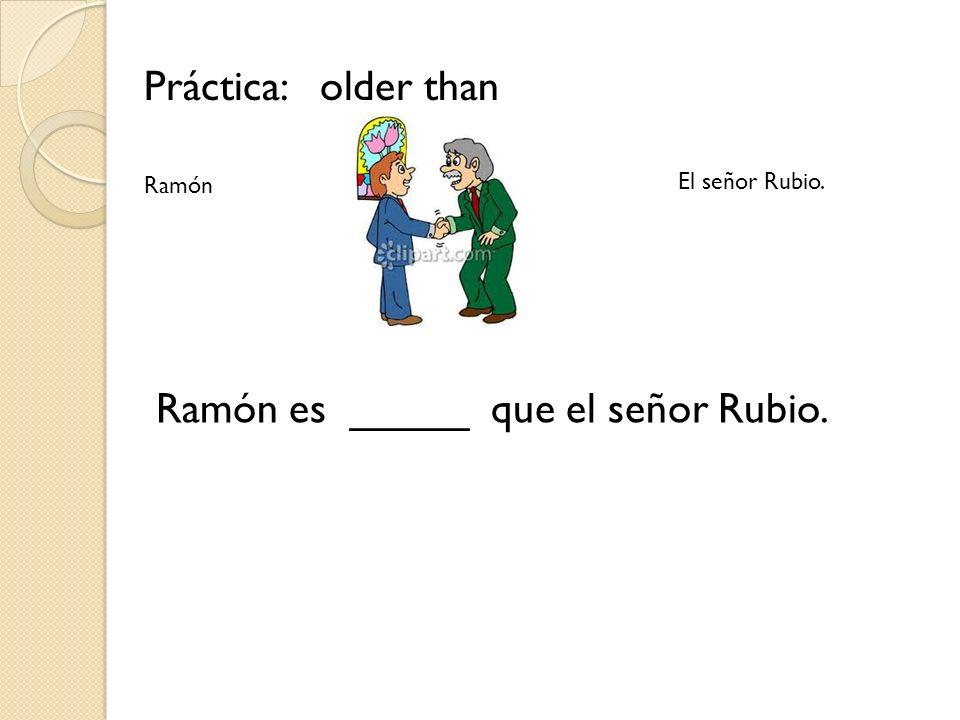 Ramón es _____ que el señor Rubio.