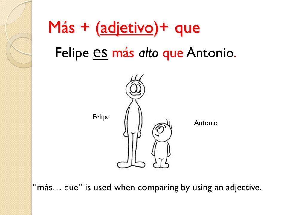 Más + (adjetivo)+ que Felipe es más alto que Antonio.