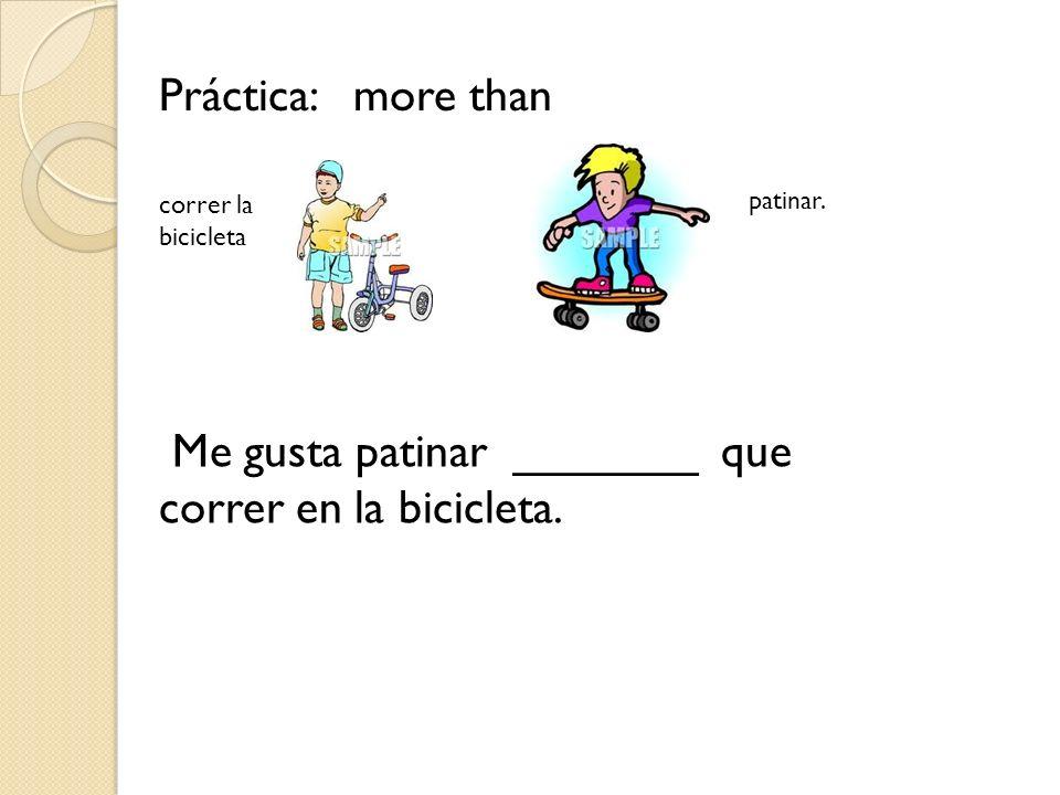 Me gusta patinar _______ que correr en la bicicleta.