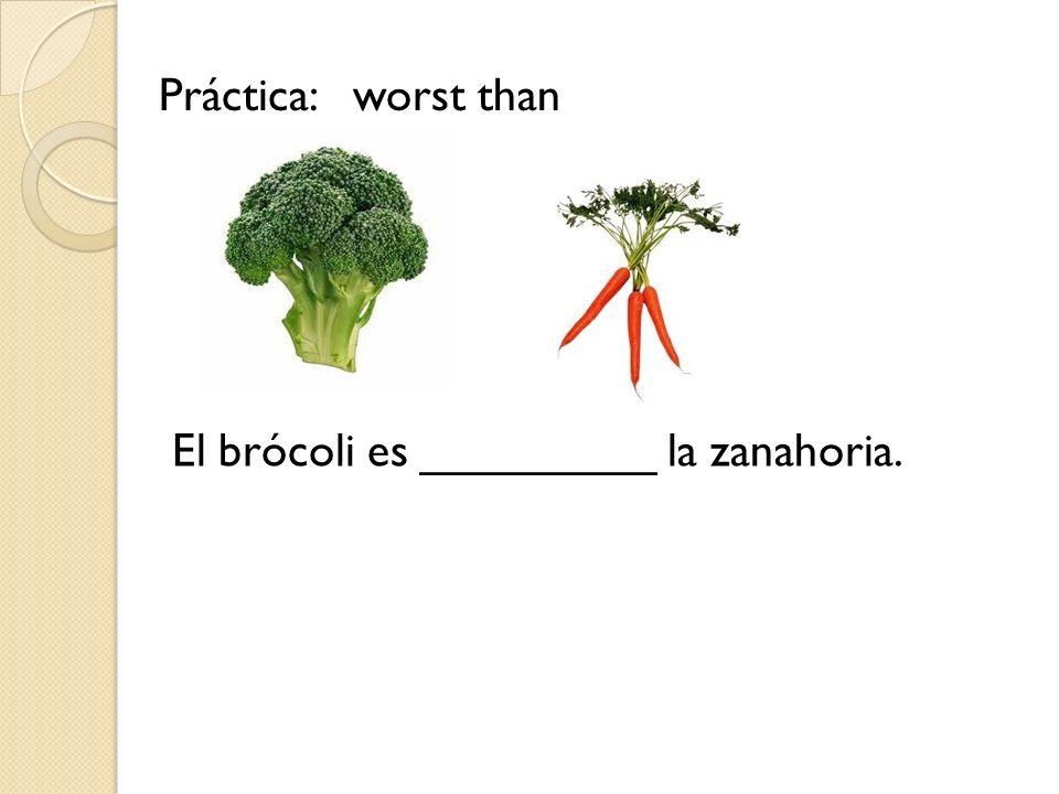 Práctica: worst than El brócoli es _________ la zanahoria.