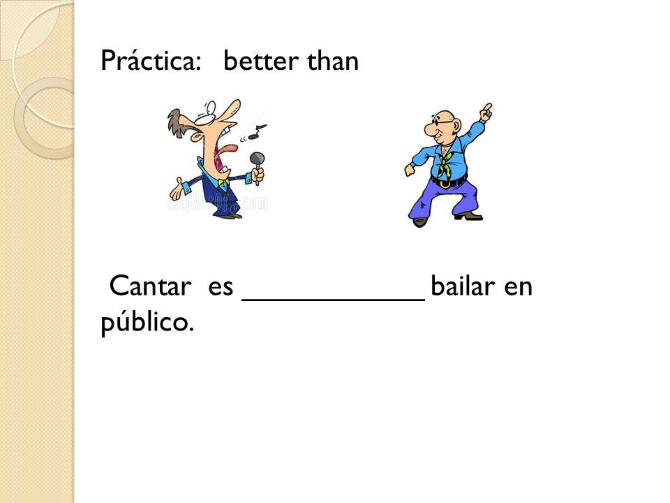 Práctica: better than Cantar es ___________ bailar en público.