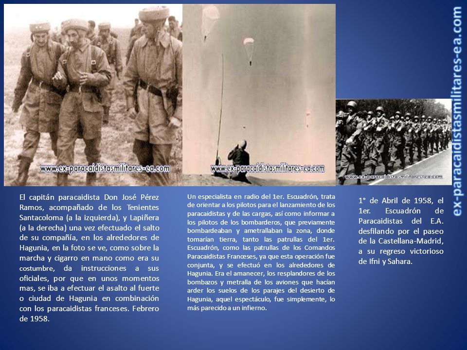 El capitán paracaidista Don José Pérez Ramos, acompañado de los Tenientes Santacoloma (a la izquierda), y Lapiñera (a la derecha) una vez efectuado el salto de su compañía, en los alrededores de Hagunia, en la foto se ve, como sobre la marcha y cigarro en mano como era su costumbre, da instrucciones a sus oficiales, por que en unos momentos mas, se iba a efectuar el asalto al fuerte o ciudad de Hagunia en combinación con los paracaidistas franceses. Febrero de 1958.
