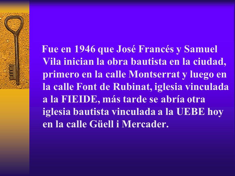 Fue en 1946 que José Francés y Samuel Vila inician la obra bautista en la ciudad, primero en la calle Montserrat y luego en la calle Font de Rubinat, iglesia vinculada a la FIEIDE, más tarde se abría otra iglesia bautista vinculada a la UEBE hoy en la calle Güell i Mercader.