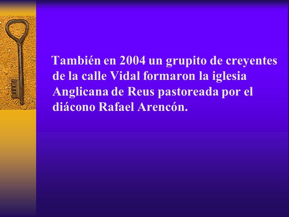 También en 2004 un grupito de creyentes de la calle Vidal formaron la iglesia Anglicana de Reus pastoreada por el diácono Rafael Arencón.