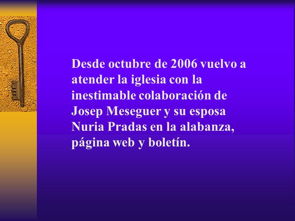 Desde octubre de 2006 vuelvo a atender la iglesia con la inestimable colaboración de Josep Meseguer y su esposa Nuria Pradas en la alabanza, página web y boletín.