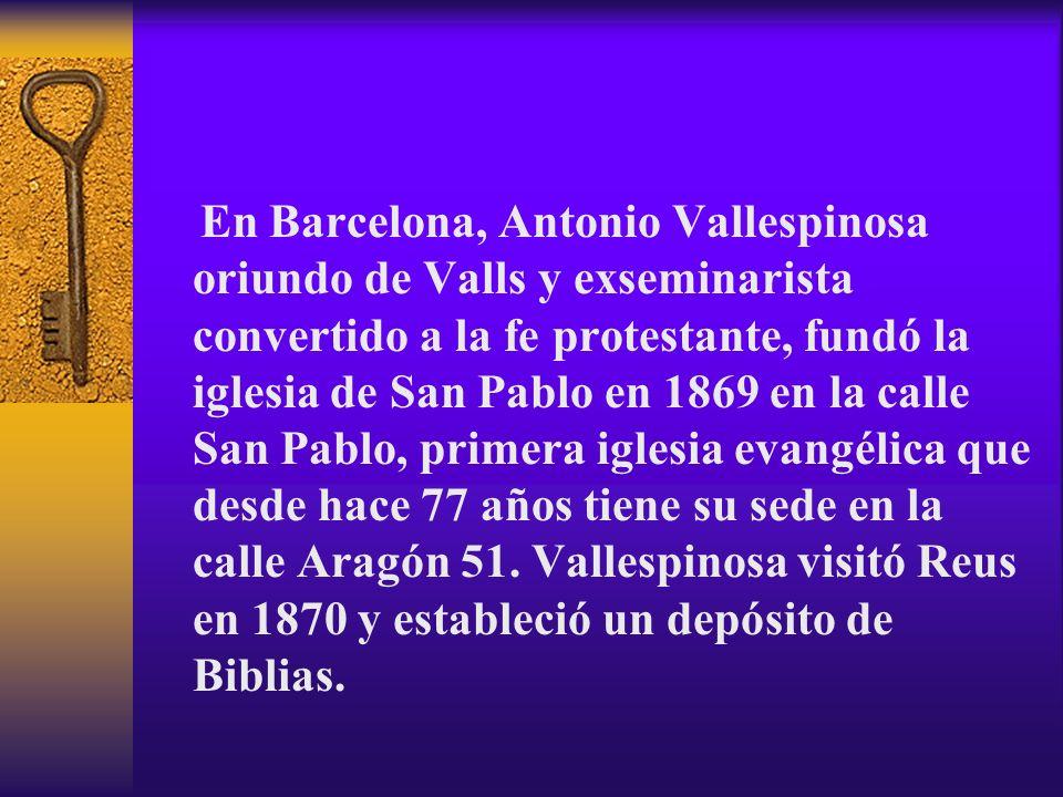En Barcelona, Antonio Vallespinosa oriundo de Valls y exseminarista convertido a la fe protestante, fundó la iglesia de San Pablo en 1869 en la calle San Pablo, primera iglesia evangélica que desde hace 77 años tiene su sede en la calle Aragón 51.