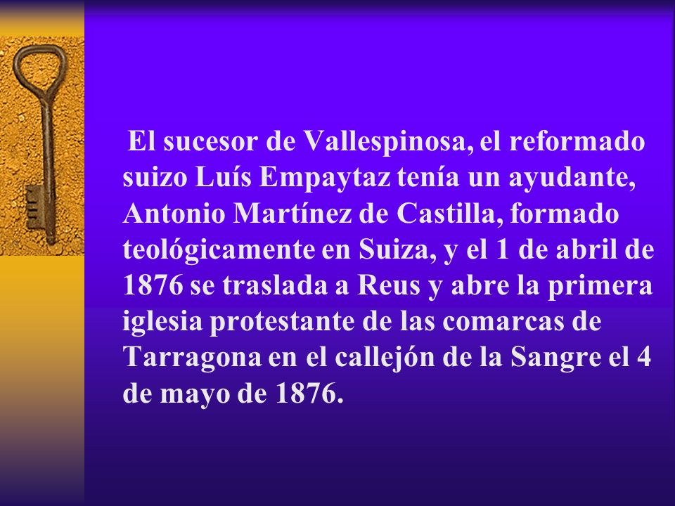 El sucesor de Vallespinosa, el reformado suizo Luís Empaytaz tenía un ayudante, Antonio Martínez de Castilla, formado teológicamente en Suiza, y el 1 de abril de 1876 se traslada a Reus y abre la primera iglesia protestante de las comarcas de Tarragona en el callejón de la Sangre el 4 de mayo de 1876.