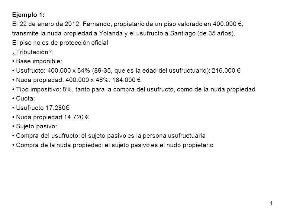 Ejemplo 1: El 22 de enero de 2012, Fernando, propietario de un piso valorado en 400.000 €, transmite la nuda propiedad a Yolanda y el usufructo a Santiago (de 35 años).