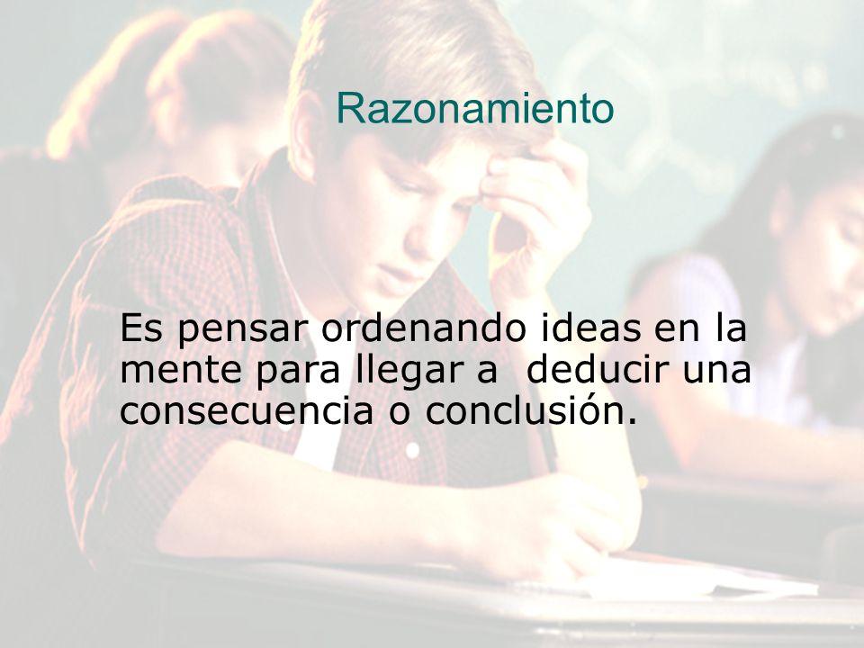 Razonamiento Es pensar ordenando ideas en la mente para llegar a deducir una consecuencia o conclusión.