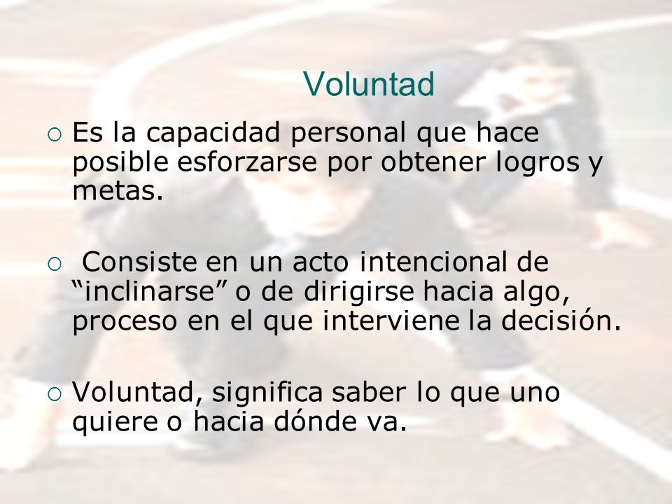 Voluntad Es la capacidad personal que hace posible esforzarse por obtener logros y metas.