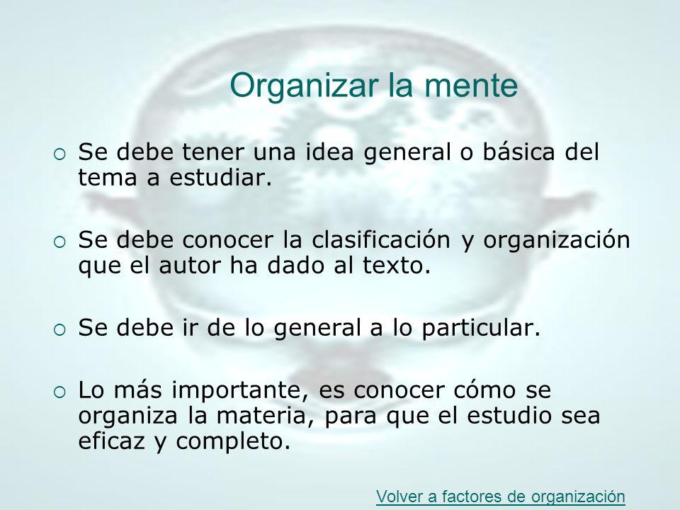 Organizar la mente Se debe tener una idea general o básica del tema a estudiar.
