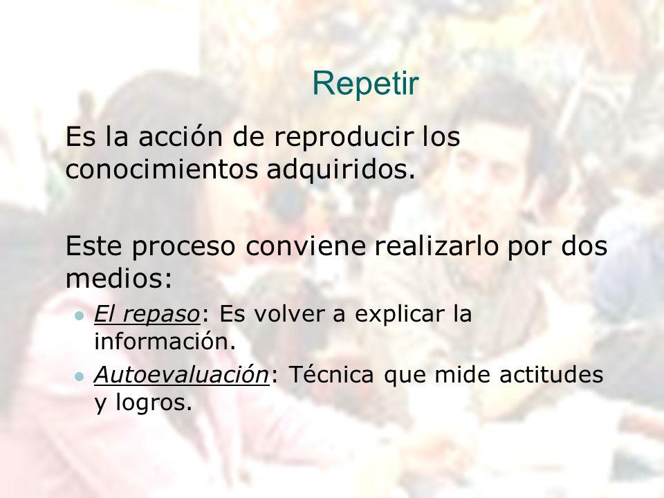 Repetir Es la acción de reproducir los conocimientos adquiridos.