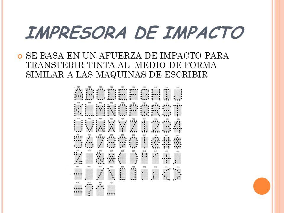 IMPRESORA DE IMPACTO SE BASA EN UN AFUERZA DE IMPACTO PARA TRANSFERIR TINTA AL MEDIO DE FORMA SIMILAR A LAS MAQUINAS DE ESCRIBIR.