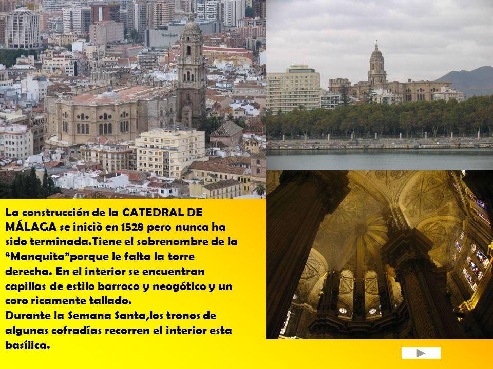 La construcción de la CATEDRAL DE MÁLAGA se iniciò en 1528 pero nunca ha sido terminada.Tiene el sobrenombre de la Manquita porque le falta la torre derecha. En el interior se encuentran capillas de estilo barroco y neogótico y un coro ricamente tallado.
