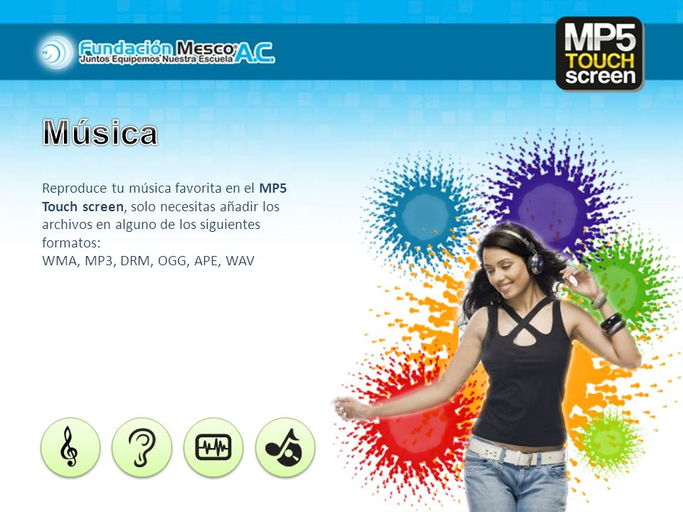 Música Reproduce tu música favorita en el MP5 Touch screen, solo necesitas añadir los archivos en alguno de los siguientes formatos:
