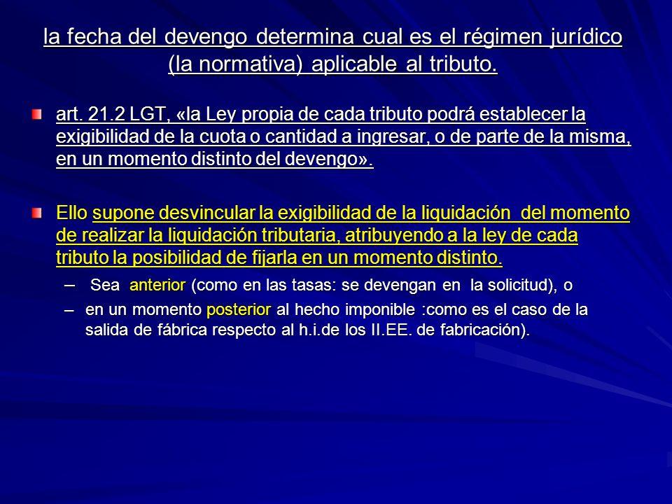 la fecha del devengo determina cual es el régimen jurídico (la normativa) aplicable al tributo.