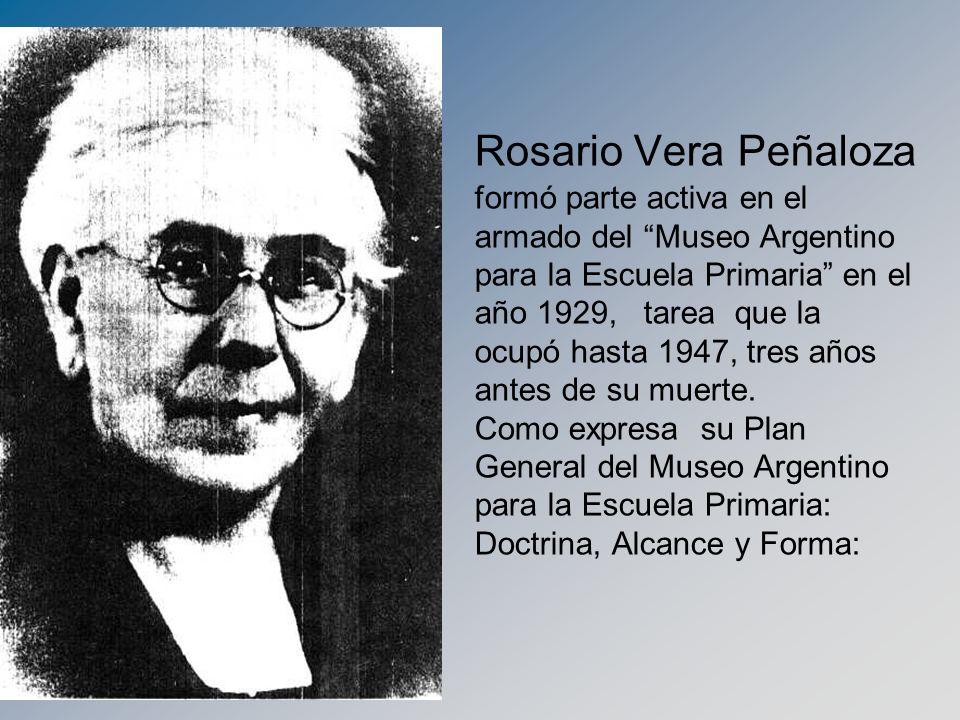 Rosario Vera Peñaloza formó parte activa en el armado del Museo Argentino para la Escuela Primaria en el año 1929, tarea que la ocupó hasta 1947, tres años antes de su muerte.