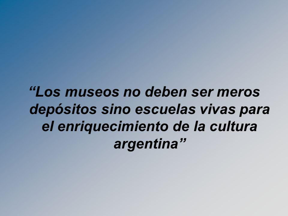 Los museos no deben ser meros depósitos sino escuelas vivas para el enriquecimiento de la cultura argentina