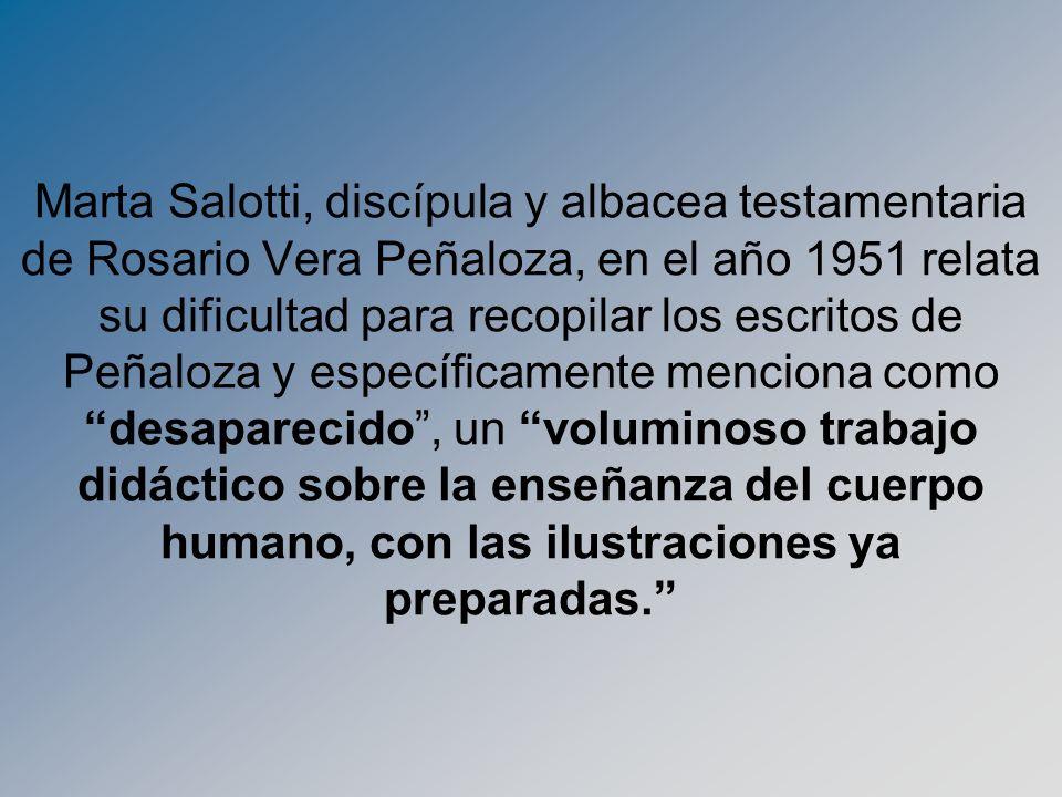 Marta Salotti, discípula y albacea testamentaria de Rosario Vera Peñaloza, en el año 1951 relata su dificultad para recopilar los escritos de Peñaloza y específicamente menciona como desaparecido , un voluminoso trabajo didáctico sobre la enseñanza del cuerpo humano, con las ilustraciones ya preparadas.