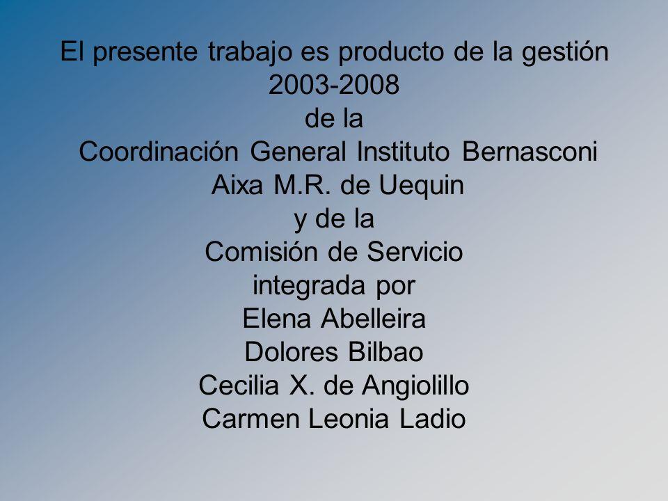 El presente trabajo es producto de la gestión 2003-2008 de la Coordinación General Instituto Bernasconi Aixa M.R.