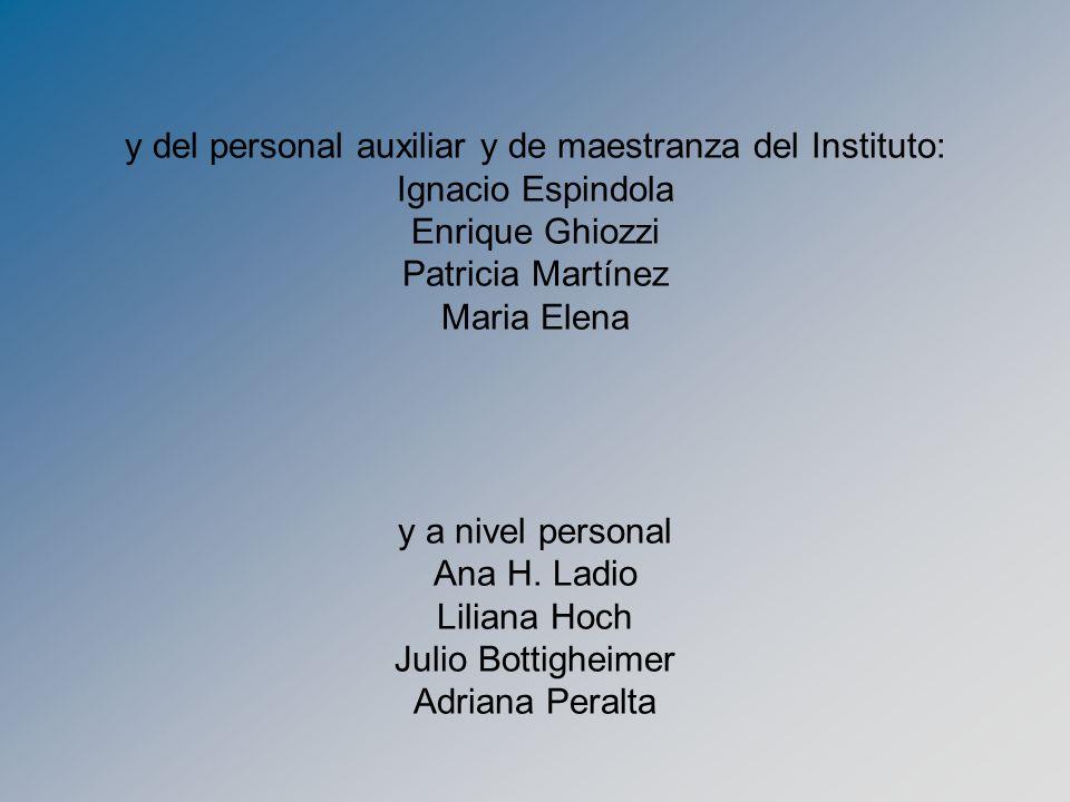 y del personal auxiliar y de maestranza del Instituto: Ignacio Espindola Enrique Ghiozzi Patricia Martínez Maria Elena y a nivel personal Ana H.