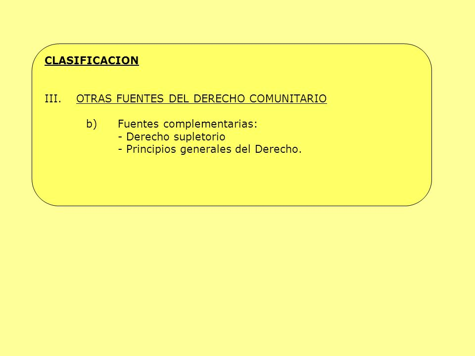 CLASIFICACION OTRAS FUENTES DEL DERECHO COMUNITARIO. b) Fuentes complementarias: - Derecho supletorio.