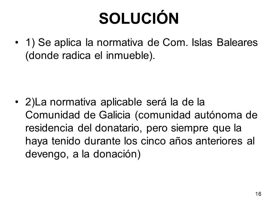 SOLUCIÓN 1) Se aplica la normativa de Com. Islas Baleares (donde radica el inmueble).