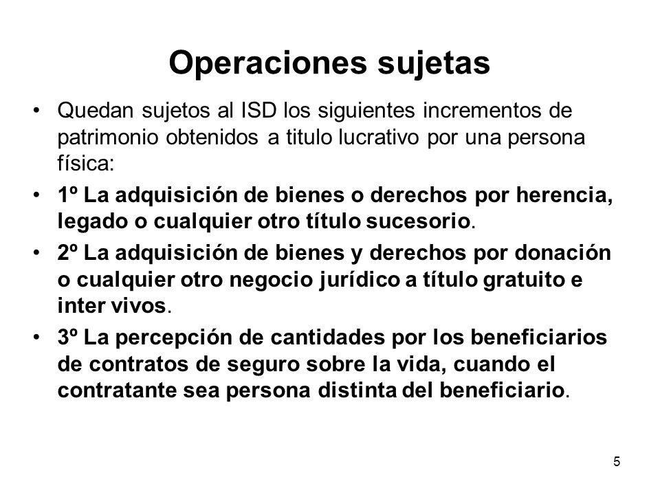 Operaciones sujetas Quedan sujetos al ISD los siguientes incrementos de patrimonio obtenidos a titulo lucrativo por una persona física: