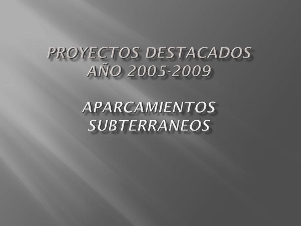 PROYECTOS DESTACADOS AÑO 2005-2009 APARCAMIENTOS SUBTERRANEOS