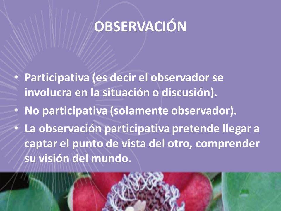 OBSERVACIÓN Participativa (es decir el observador se involucra en la situación o discusión). No participativa (solamente observador).