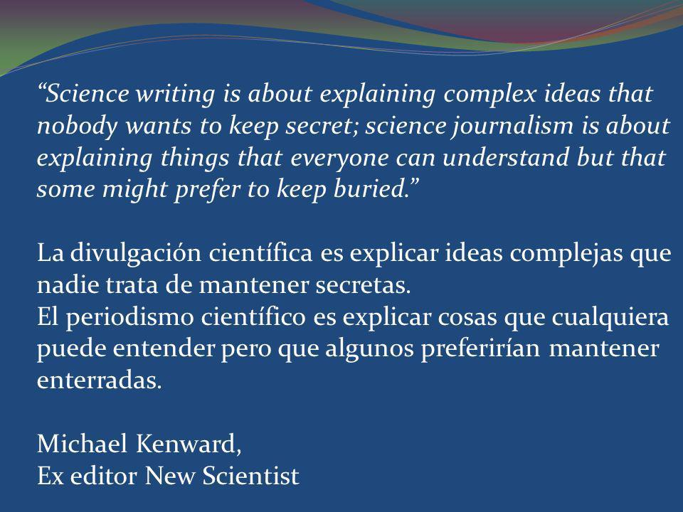 Science writing is about explaining complex ideas that nobody wants to keep secret; science journalism is about explaining things that everyone can understand but that some might prefer to keep buried.