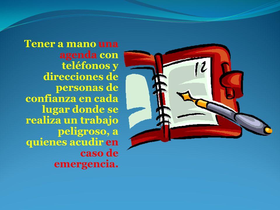 Tener a mano una agenda con teléfonos y direcciones de personas de confianza en cada lugar donde se realiza un trabajo peligroso, a quienes acudir en caso de emergencia.