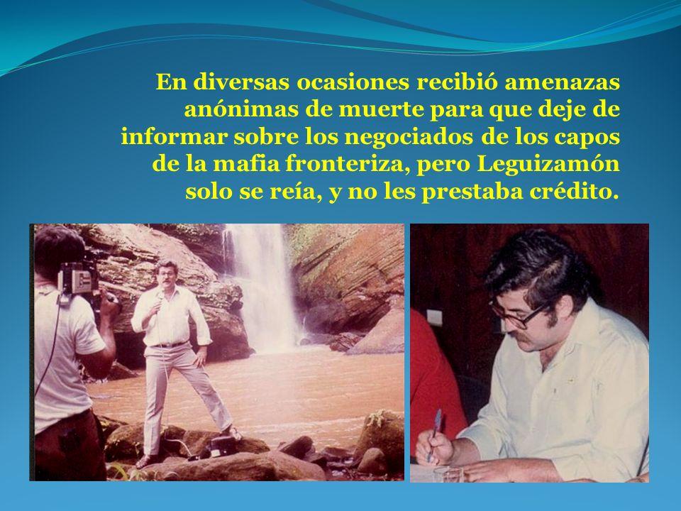 En diversas ocasiones recibió amenazas anónimas de muerte para que deje de informar sobre los negociados de los capos de la mafia fronteriza, pero Leguizamón solo se reía, y no les prestaba crédito.