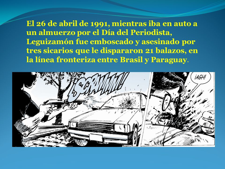 El 26 de abril de 1991, mientras iba en auto a un almuerzo por el Día del Periodista, Leguizamón fue emboscado y asesinado por tres sicarios que le dispararon 21 balazos, en la línea fronteriza entre Brasil y Paraguay.