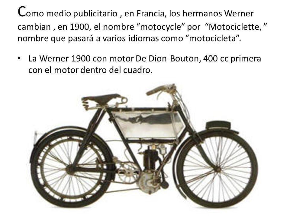 Como medio publicitario , en Francia, los hermanos Werner cambian , en 1900, el nombre motocycle por Motociclette, nombre que pasará a varios idiomas como motocicleta .