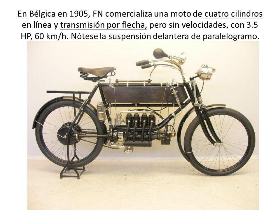 En Bélgica en 1905, FN comercializa una moto de cuatro cilindros en línea y transmisión por flecha, pero sin velocidades, con 3.5 HP, 60 km/h.