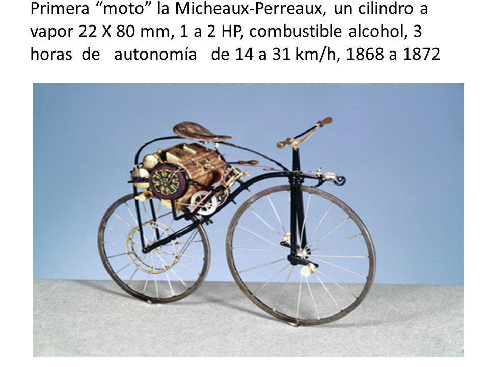 Primera moto la Micheaux-Perreaux, un cilindro a vapor 22 X 80 mm, 1 a 2 HP, combustible alcohol, 3 horas de autonomía de 14 a 31 km/h, 1868 a 1872